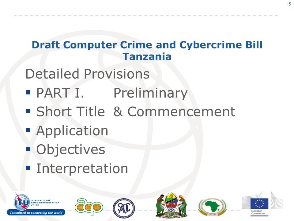 Draft Computer Crime and Cybercrime Bill Tanzania Detailed Provisions PART I.Preliminary Short Title& Commencement Application Objectives Interpretation 15