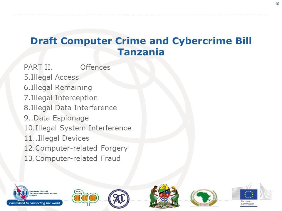 Draft Computer Crime and Cybercrime Bill Tanzania PART II.Offences 5.Illegal Access 6.Illegal Remaining 7.Illegal Interception 8.Illegal Data Interference 9..Data Espionage 10.Illegal System Interference 11..Illegal Devices 12.Computer-related Forgery 13.Computer-related Fraud 16