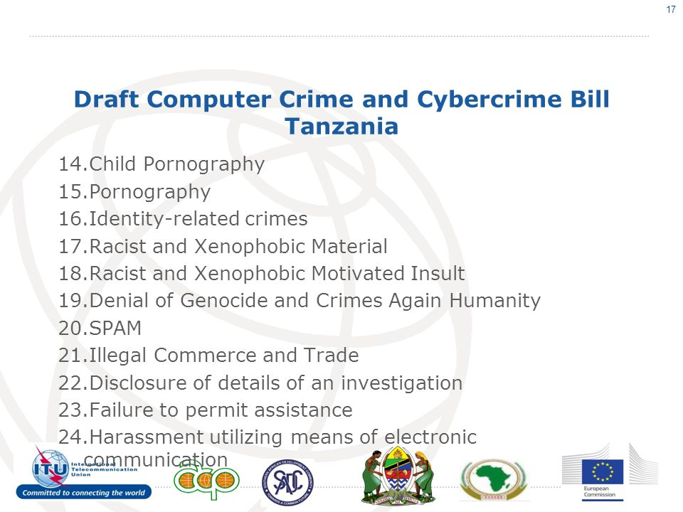 Draft Computer Crime and Cybercrime Bill Tanzania 14.Child Pornography 15.Pornography 16.Identity-related crimes 17.Racist and Xenophobic Material 18.Racist and Xenophobic Motivated Insult 19.Denial of Genocide and Crimes Again Humanity 20.SPAM 21.Illegal Commerce and Trade 22.Disclosure of details of an investigation 23.Failure to permit assistance 24.Harassment utilizing means of electronic communication 17
