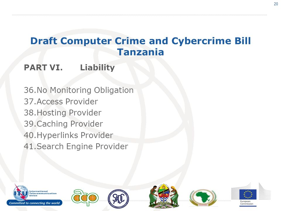 Draft Computer Crime and Cybercrime Bill Tanzania PART VI.Liability 36.No Monitoring Obligation 37.Access Provider 38.Hosting Provider 39.Caching Provider 40.Hyperlinks Provider 41.Search Engine Provider 20