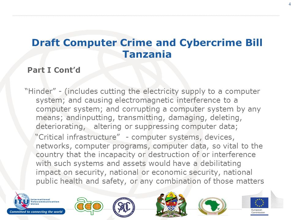 Draft Computer Crime and Cybercrime Bill Tanzania Part I Contd Hinder - (includes cutting the electricity supply to a computer system; and causing electromagnetic interference to a computer system; and corrupting a computer system by any means; andinputting, transmitting, damaging, deleting, deteriorating, altering or suppressing computer data; Critical infrastructure - computer systems, devices, networks, computer programs, computer data, so vital to the country that the incapacity or destruction of or interference with such systems and assets would have a debilitating impact on security, national or economic security, national public health and safety, or any combination of those matters 4