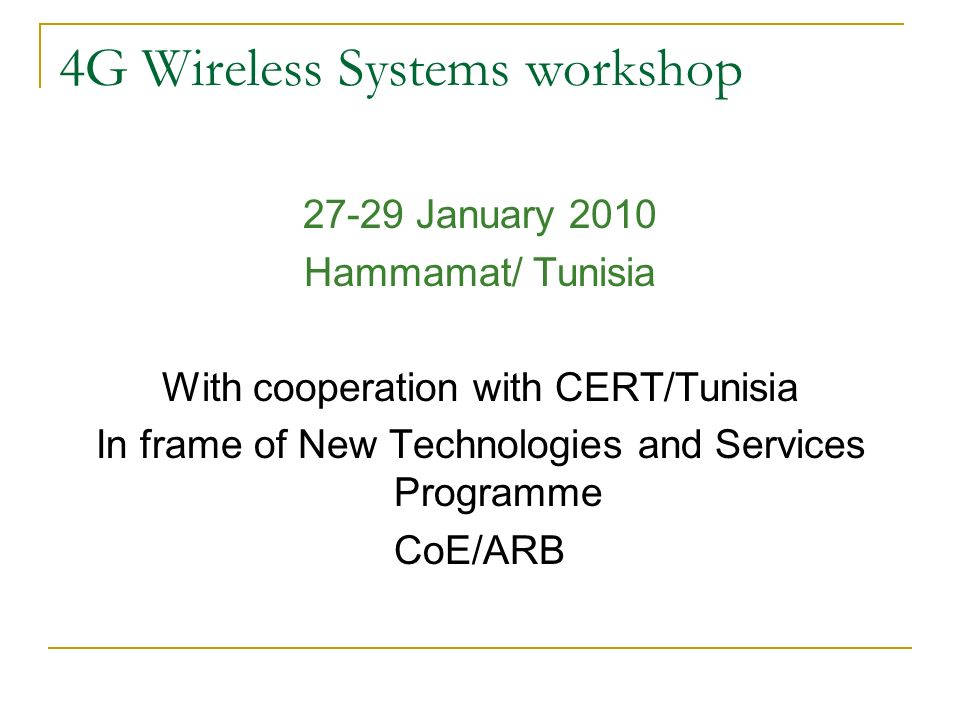 4G Wireless Systems workshop 27-29 January 2010 Hammamat/ Tunisia With cooperation with CERT/Tunisia In frame of New Technologies and Services Program