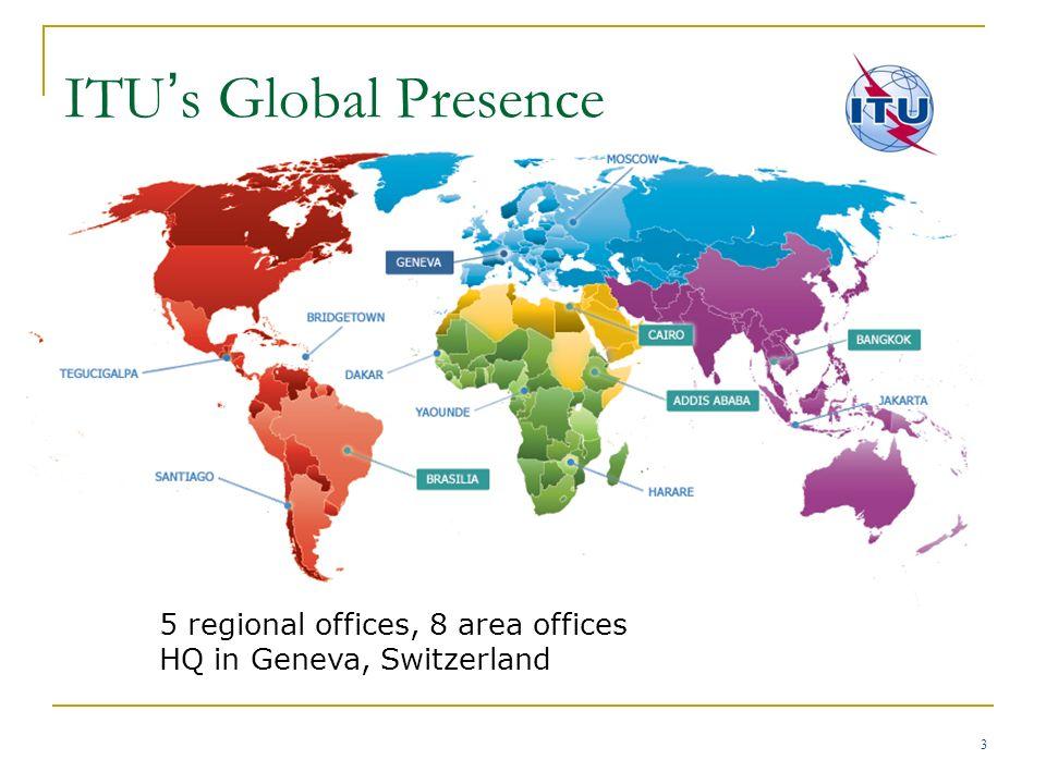 3 ITU s Global Presence 5 regional offices, 8 area offices HQ in Geneva, Switzerland