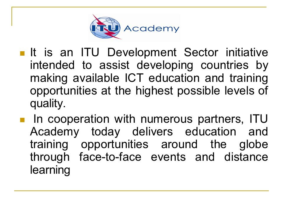 It is an ITU Development Sector initiative intended to assist developing countries by making available ICT education and training opportunities at the