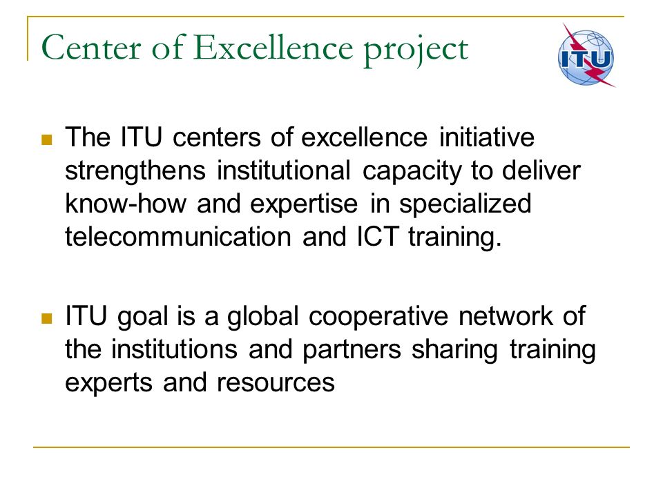 Center of Excellence project The ITU centers of excellence initiative strengthens institutional capacity to deliver know-how and expertise in speciali