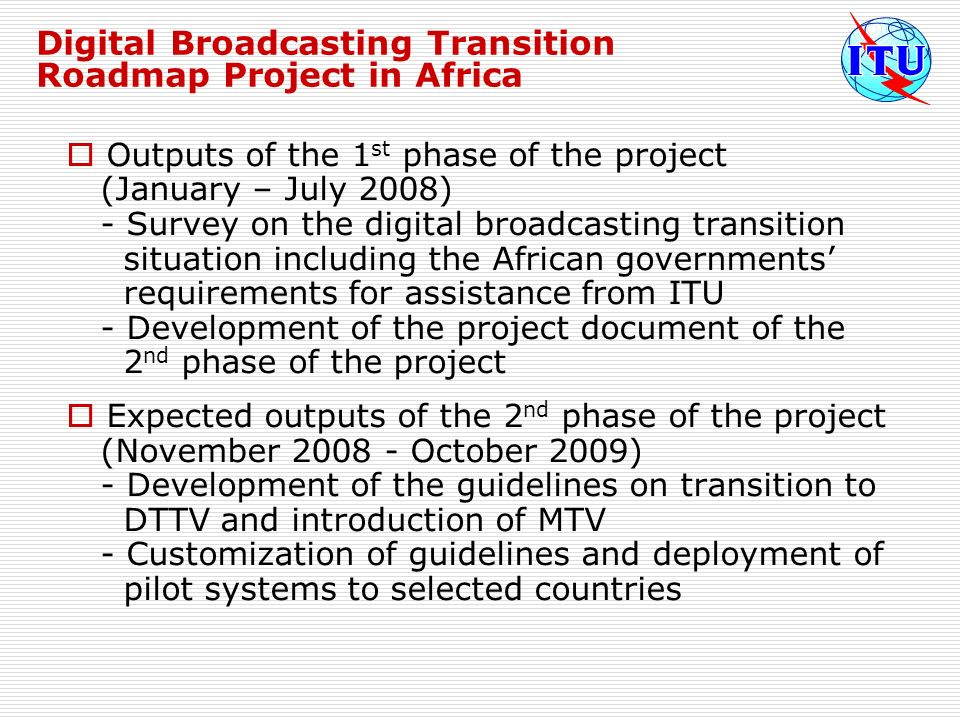 Digital Broadcasting Transition Roadmap Project in Africa Outputs of the 1 st phase of the project (January – July 2008) - Survey on the digital broad