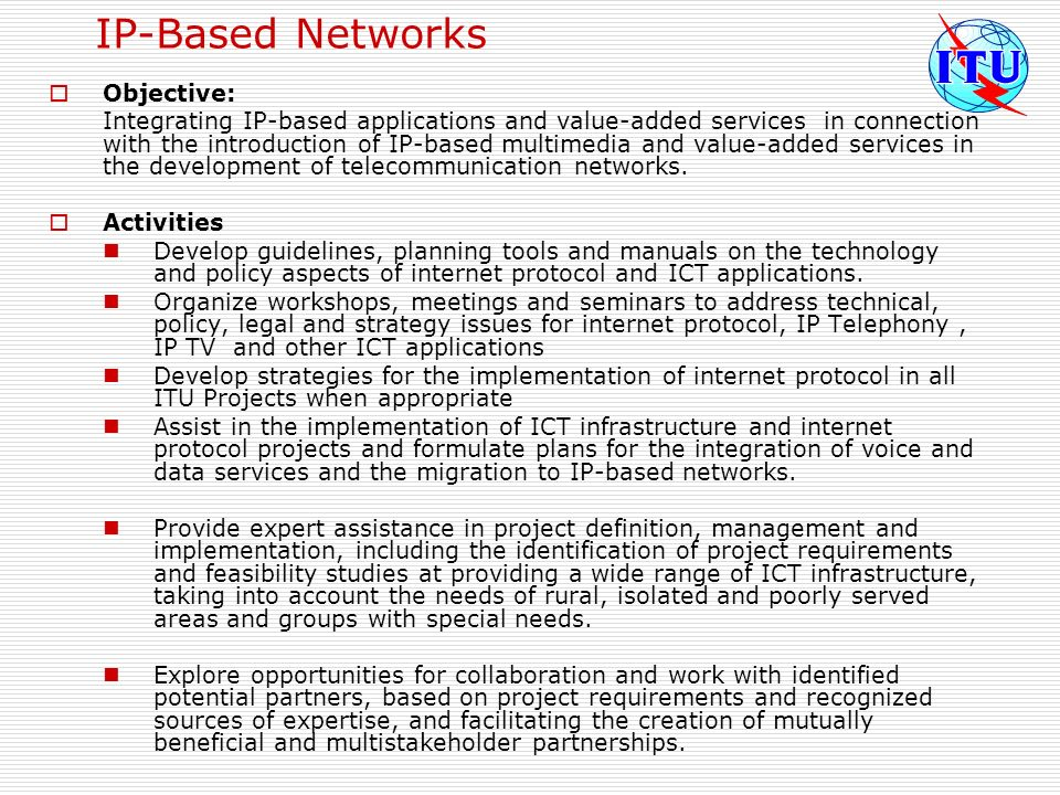 IP-Based Networks Objective: Integrating IP-based applications and value-added services in connection with the introduction of IP based multimedia and