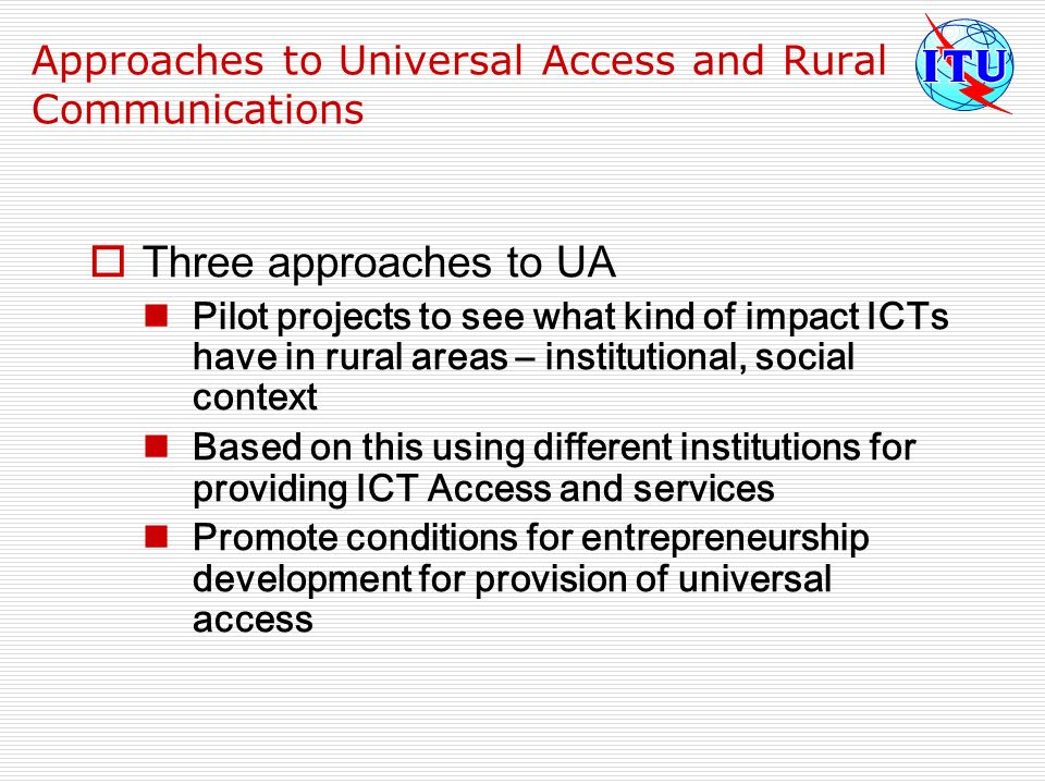Approaches to Universal Access and Rural Communications Three approaches to UA Pilot projects to see what kind of impact ICTs have in rural areas – in