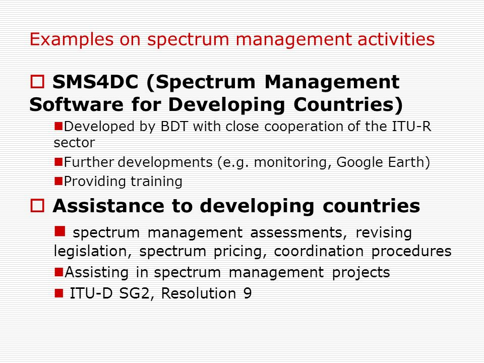 Examples on spectrum management activities SMS4DC (Spectrum Management Software for Developing Countries) Developed by BDT with close cooperation of t