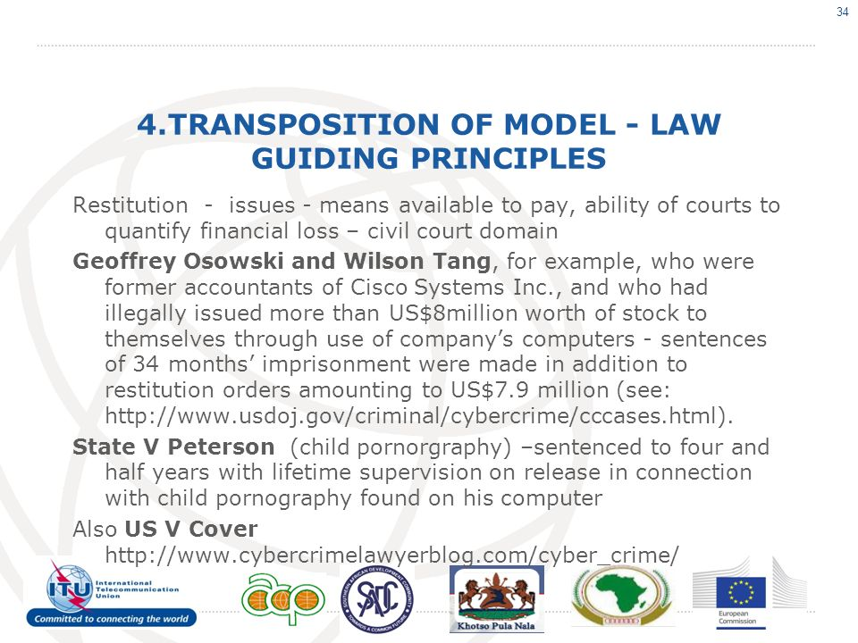 4.TRANSPOSITION OF MODEL - LAW GUIDING PRINCIPLES Restitution - issues - means available to pay, ability of courts to quantify financial loss – civil court domain Geoffrey Osowski and Wilson Tang, for example, who were former accountants of Cisco Systems Inc., and who had illegally issued more than US$8million worth of stock to themselves through use of companys computers - sentences of 34 months imprisonment were made in addition to restitution orders amounting to US$7.9 million (see: http://www.usdoj.gov/criminal/cybercrime/cccases.html).