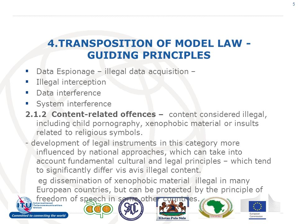 4.TRANSPOSITION OF MODEL LAW - GUIDING PRINCIPLES Data Espionage – illegal data acquisition – Illegal interception Data interference System interference 2.1.2 Content-related offences – content considered illegal, including child pornography, xenophobic material or insults related to religious symbols.