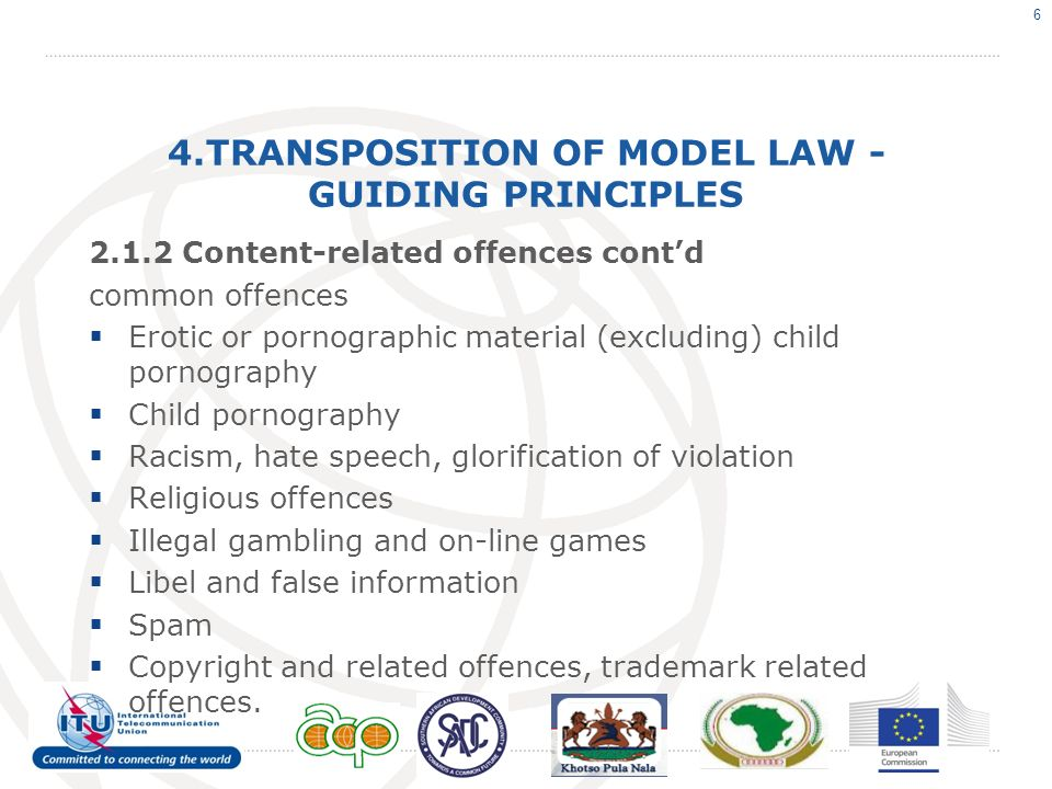 4.TRANSPOSITION OF MODEL LAW - GUIDING PRINCIPLES 2.1.2 Content-related offences contd common offences Erotic or pornographic material (excluding) child pornography Child pornography Racism, hate speech, glorification of violation Religious offences Illegal gambling and on-line games Libel and false information Spam Copyright and related offences, trademark related offences.