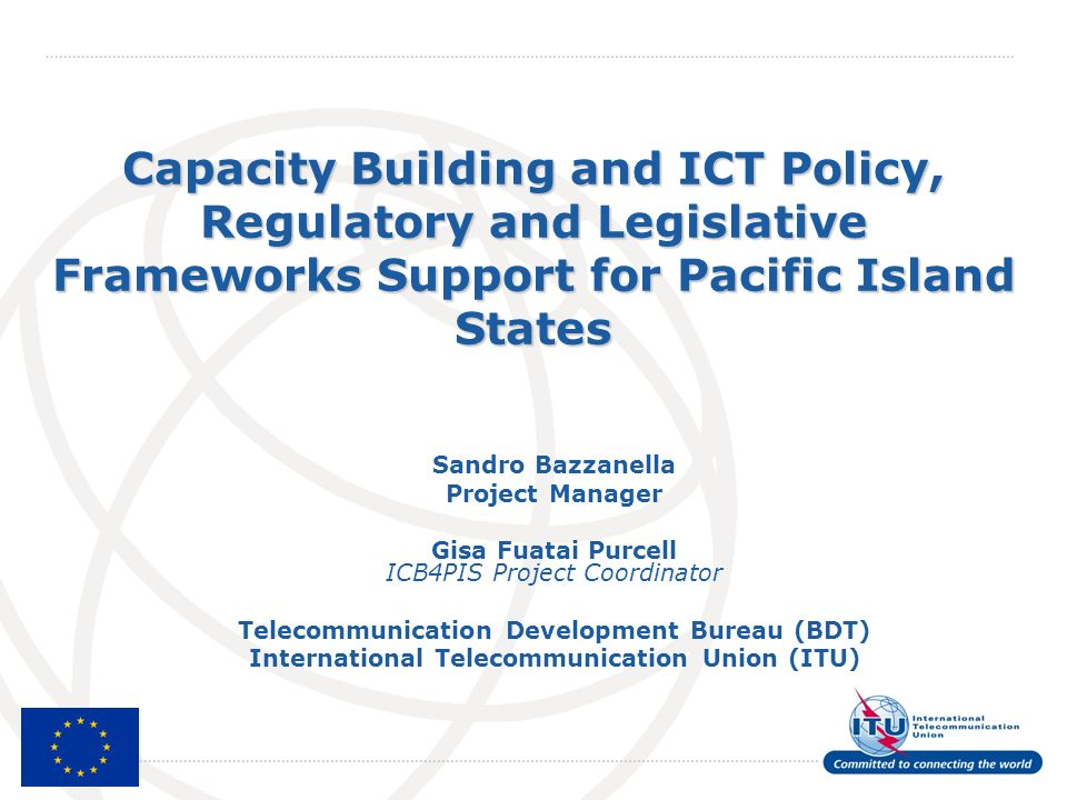 International Telecommunication Union Capacity Building and ICT Policy, Regulatory and Legislative Frameworks Support for Pacific Island States Sandro Bazzanella Project Manager Gisa Fuatai Purcell ICB4PIS Project Coordinator Telecommunication Development Bureau (BDT) International Telecommunication Union (ITU)