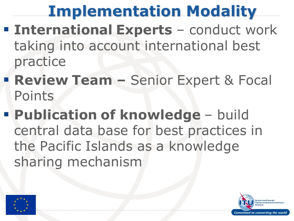 Implementation Modality International Experts – conduct work taking into account international best practice Review Team – Senior Expert & Focal Points Publication of knowledge – build central data base for best practices in the Pacific Islands as a knowledge sharing mechanism