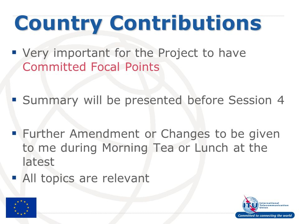 Country Contributions Very important for the Project to have Committed Focal Points Summary will be presented before Session 4 Further Amendment or Changes to be given to me during Morning Tea or Lunch at the latest All topics are relevant