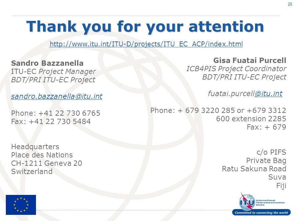 Sandro Bazzanella ITU-EC Project Manager BDT/PRI ITU-EC Project Phone: Fax: Headquarters Place des Nations CH-1211 Geneva 20 Switzerland 20 Thank you for your attention   Gisa Fuatai Purcell ICB4PIS Project Coordinator BDT/PRI ITU-EC Phone: or extension 2285 Fax: c/o PIFS Private Bag Ratu Sakuna Road Suva Fiji