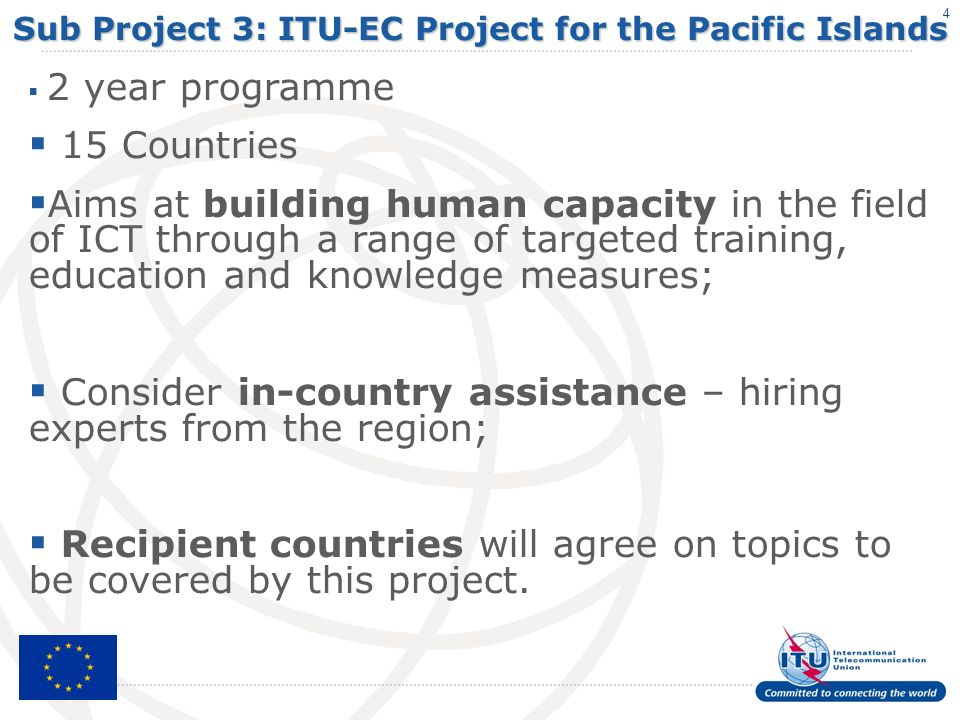 4 Sub Project 3: ITU-EC Project for the Pacific Islands 2 year programme 15 Countries Aims at building human capacity in the field of ICT through a range of targeted training, education and knowledge measures; Consider in-country assistance – hiring experts from the region; Recipient countries will agree on topics to be covered by this project.