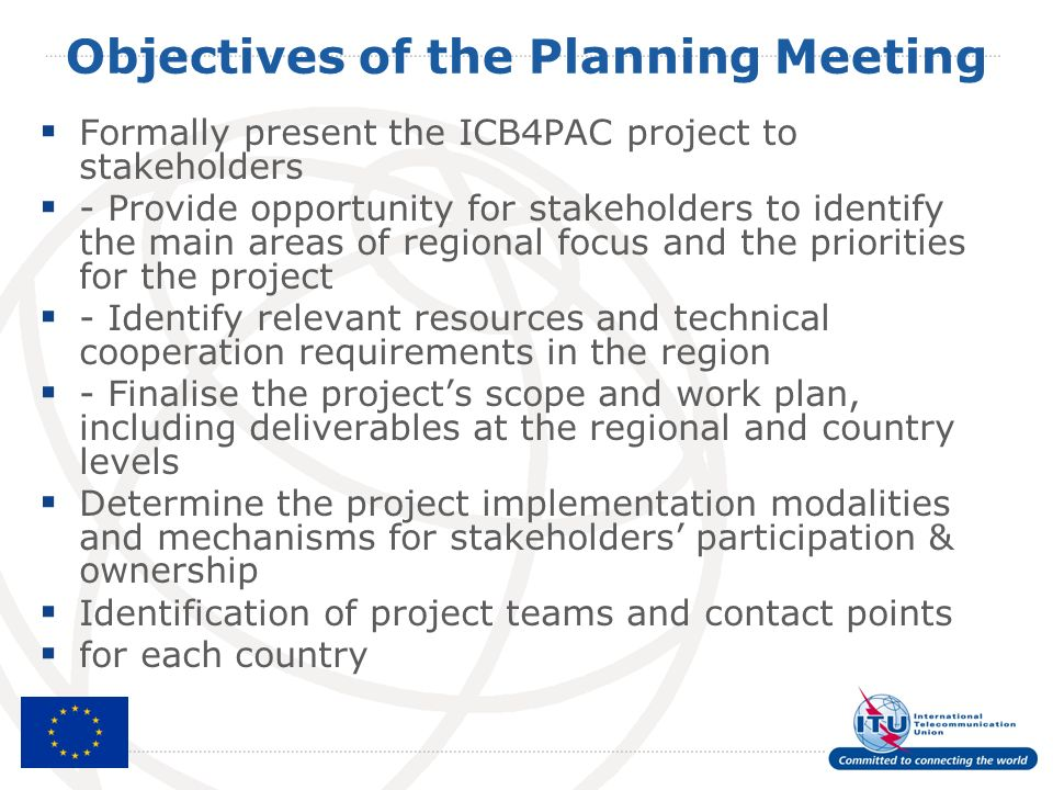 Objectives of the Planning Meeting Formally present the ICB4PAC project to stakeholders - Provide opportunity for stakeholders to identify the main areas of regional focus and the priorities for the project - Identify relevant resources and technical cooperation requirements in the region - Finalise the projects scope and work plan, including deliverables at the regional and country levels Determine the project implementation modalities and mechanisms for stakeholders participation & ownership Identification of project teams and contact points for each country