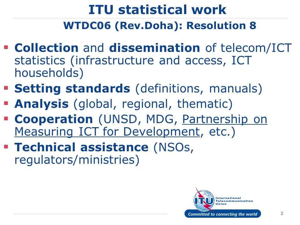 2 ITU statistical work WTDC06 (Rev.Doha): Resolution 8 Collection and dissemination of telecom/ICT statistics (infrastructure and access, ICT households) Setting standards (definitions, manuals) Analysis (global, regional, thematic) Cooperation (UNSD, MDG, Partnership on Measuring ICT for Development, etc.) Technical assistance (NSOs, regulators/ministries)