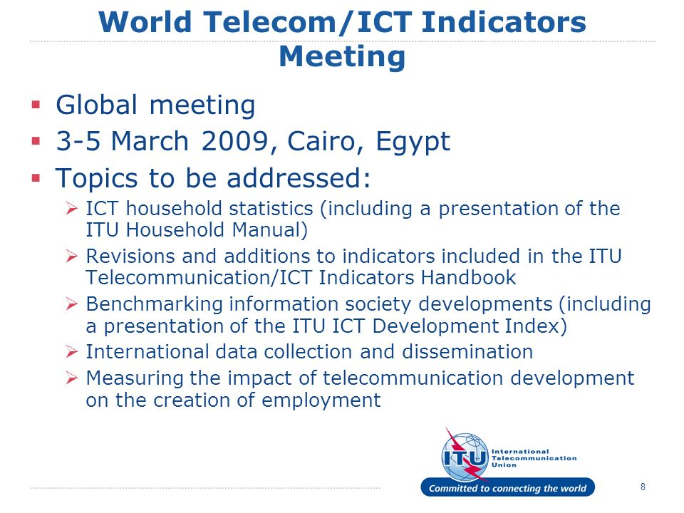 8 World Telecom/ICT Indicators Meeting Global meeting 3-5 March 2009, Cairo, Egypt Topics to be addressed: ICT household statistics (including a presentation of the ITU Household Manual) Revisions and additions to indicators included in the ITU Telecommunication/ICT Indicators Handbook Benchmarking information society developments (including a presentation of the ITU ICT Development Index) International data collection and dissemination Measuring the impact of telecommunication development on the creation of employment