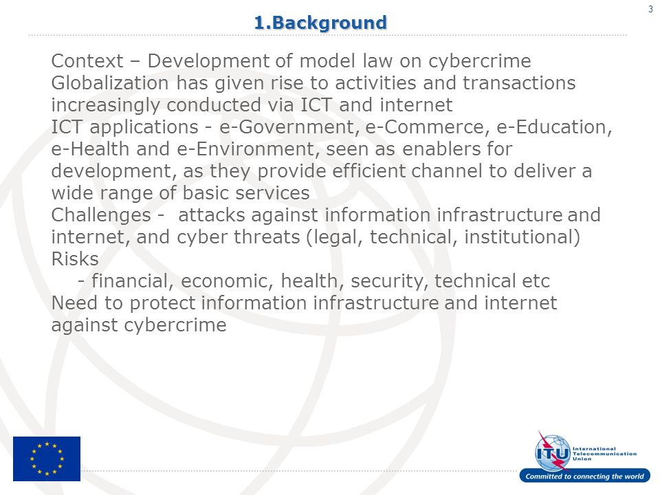 31.Background Context – Development of model law on cybercrime Globalization has given rise to activities and transactions increasingly conducted via ICT and internet ICT applications - e-Government, e-Commerce, e-Education, e-Health and e-Environment, seen as enablers for development, as they provide efficient channel to deliver a wide range of basic services Challenges - attacks against information infrastructure and internet, and cyber threats (legal, technical, institutional) Risks - financial, economic, health, security, technical etc Need to protect information infrastructure and internet against cybercrime