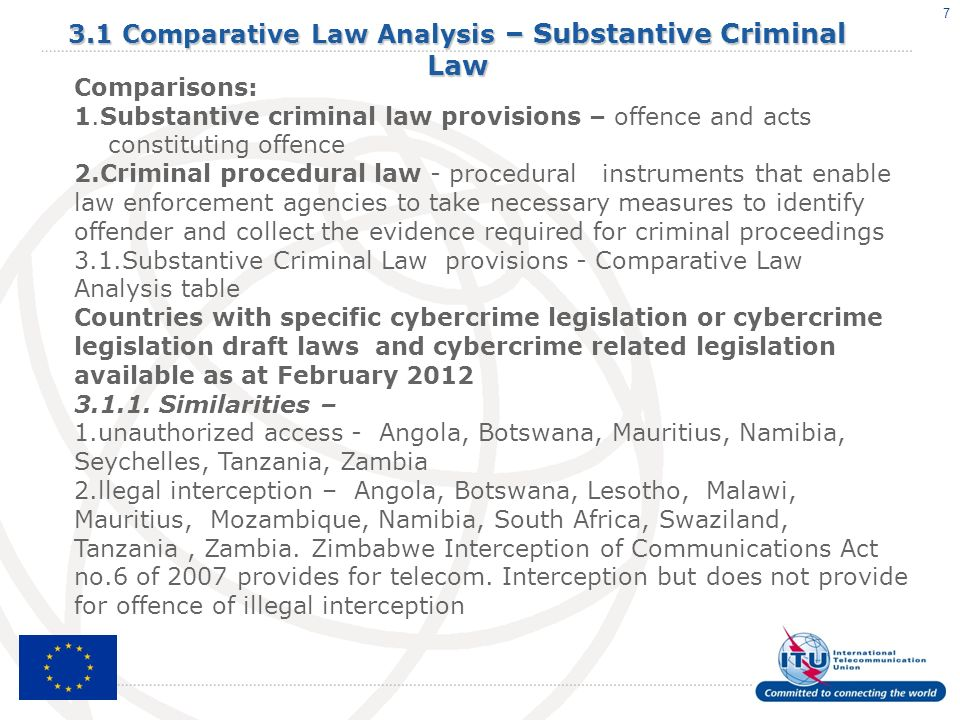 7 3.1 Comparative Law Analysis – Substantive Criminal Law Comparisons: 1.Substantive criminal law provisions – offence and acts constituting offence 2.Criminal procedural law - procedural instruments that enable law enforcement agencies to take necessary measures to identify offender and collect the evidence required for criminal proceedings 3.1.Substantive Criminal Law provisions - Comparative Law Analysis table Countries with specific cybercrime legislation or cybercrime legislation draft laws and cybercrime related legislation available as at February