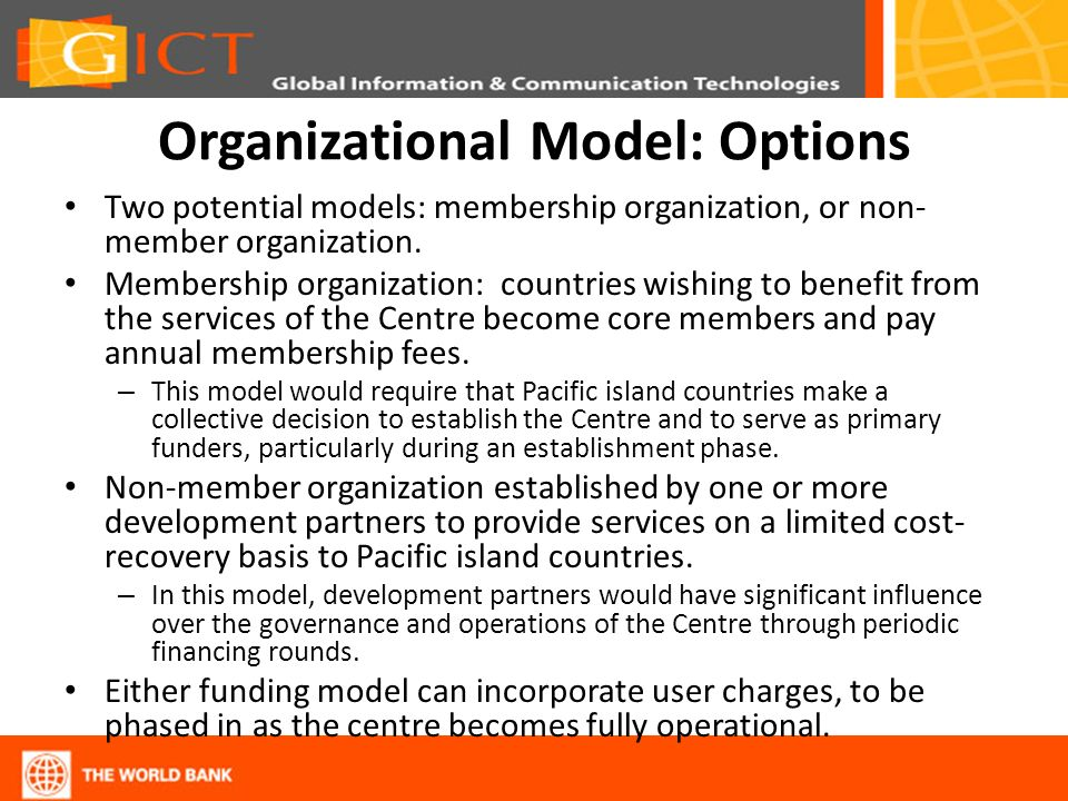 Organizational Model: Options Two potential models: membership organization, or non- member organization. Membership organization: countries wishing t