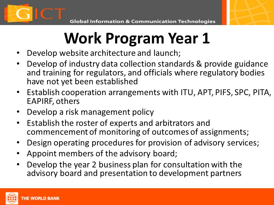 Work Program Year 1 Develop website architecture and launch; Develop of industry data collection standards & provide guidance and training for regulators, and officials where regulatory bodies have not yet been established Establish cooperation arrangements with ITU, APT, PIFS, SPC, PITA, EAPIRF, others Develop a risk management policy Establish the roster of experts and arbitrators and commencement of monitoring of outcomes of assignments; Design operating procedures for provision of advisory services; Appoint members of the advisory board; Develop the year 2 business plan for consultation with the advisory board and presentation to development partners
