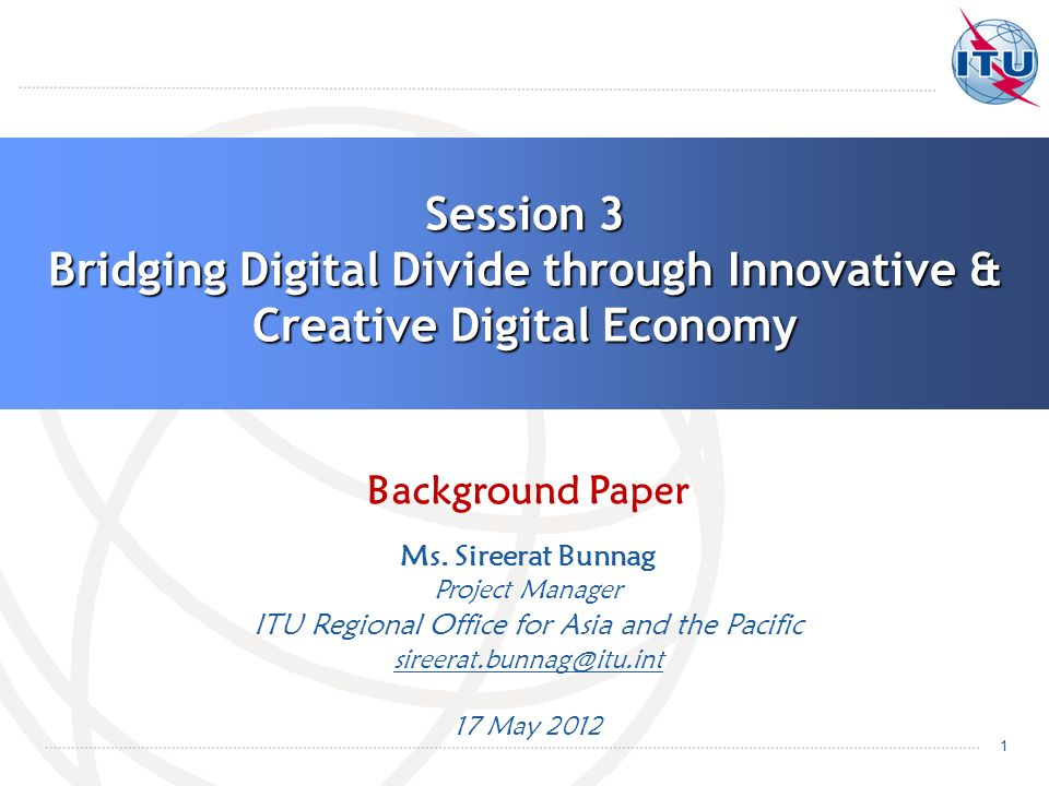 1 Session 3 Bridging Digital Divide through Innovative & Creative Digital Economy Background Paper Ms. Sireerat Bunnag Project Manager ITU Regional Of