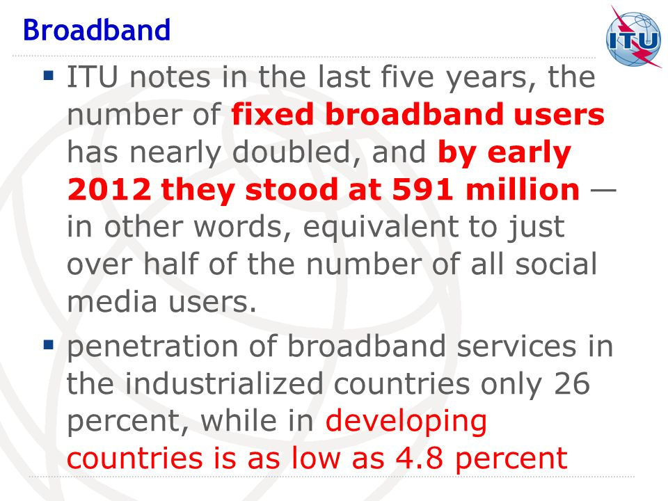 ITU notes in the last five years, the number of fixed broadband users has nearly doubled, and by early 2012 they stood at 591 million in other words,