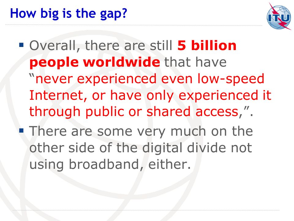 Overall, there are still 5 billion people worldwide that havenever experienced even low-speed Internet, or have only experienced it through public or