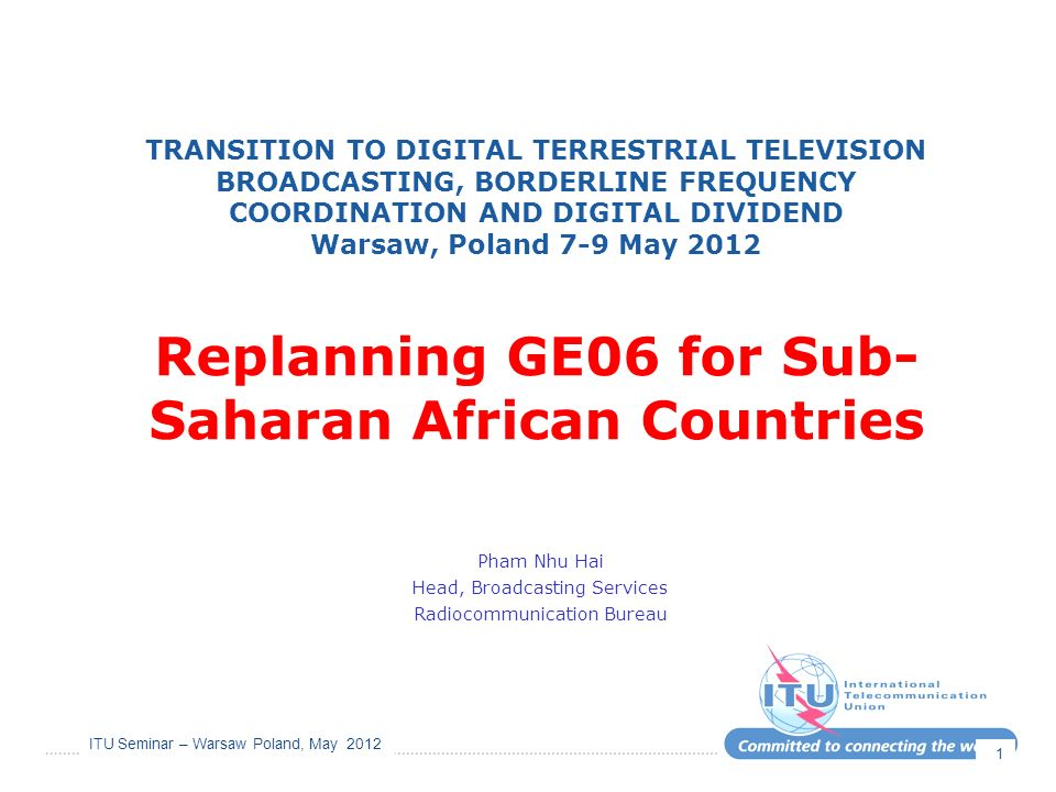 ITU Seminar – Warsaw Poland, May 2012 1 TRANSITION TO DIGITAL TERRESTRIAL TELEVISION BROADCASTING, BORDERLINE FREQUENCY COORDINATION AND DIGITAL DIVIDEND Warsaw, Poland 7-9 May 2012 Replanning GE06 for Sub- Saharan African Countries Pham Nhu Hai Head, Broadcasting Services Radiocommunication Bureau
