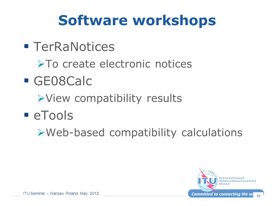 ITU Seminar – Warsaw Poland, May 2012 Software workshops TerRaNotices To create electronic notices GE08Calc View compatibility results eTools Web-based compatibility calculations 10