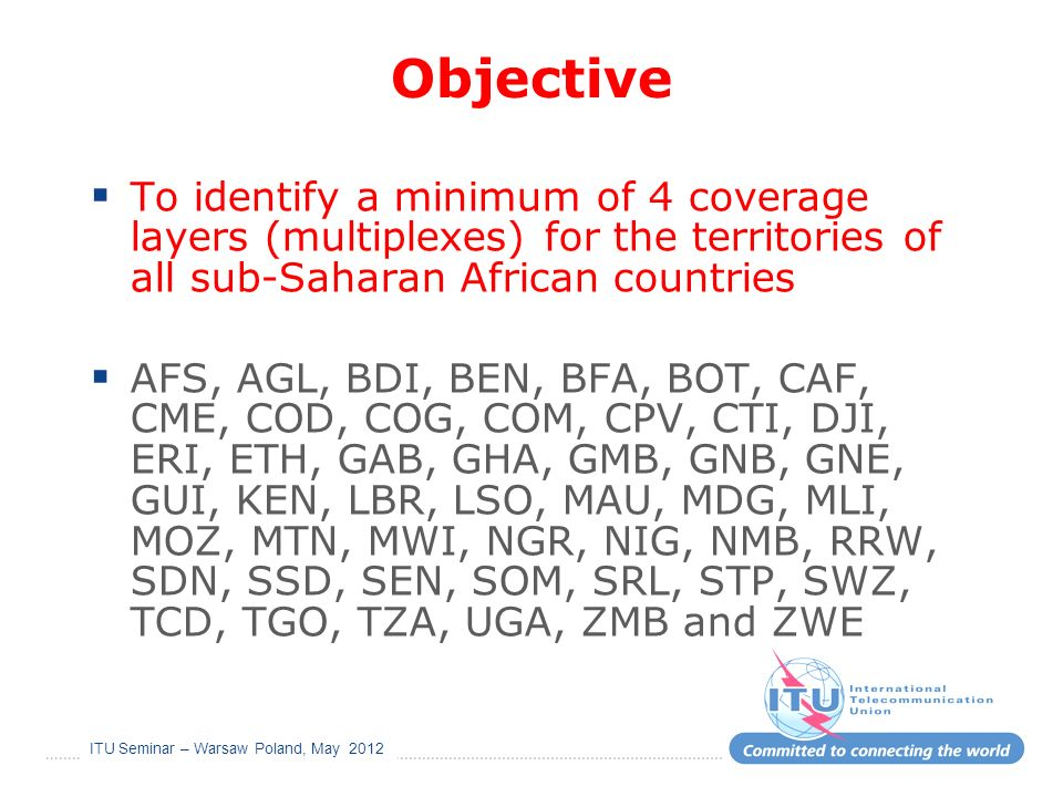 ITU Seminar – Warsaw Poland, May 2012 Objective To identify a minimum of 4 coverage layers (multiplexes) for the territories of all sub-Saharan African countries AFS, AGL, BDI, BEN, BFA, BOT, CAF, CME, COD, COG, COM, CPV, CTI, DJI, ERI, ETH, GAB, GHA, GMB, GNB, GNE, GUI, KEN, LBR, LSO, MAU, MDG, MLI, MOZ, MTN, MWI, NGR, NIG, NMB, RRW, SDN, SSD, SEN, SOM, SRL, STP, SWZ, TCD, TGO, TZA, UGA, ZMB and ZWE
