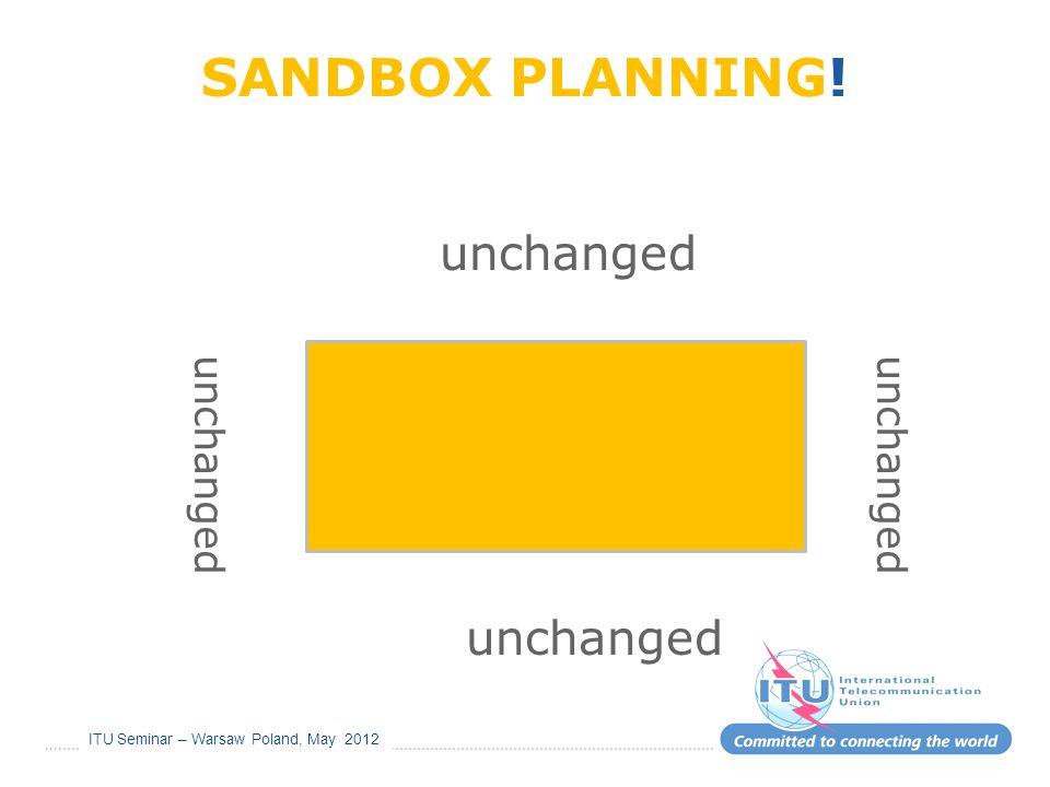 ITU Seminar – Warsaw Poland, May 2012 SANDBOX PLANNING! unchanged