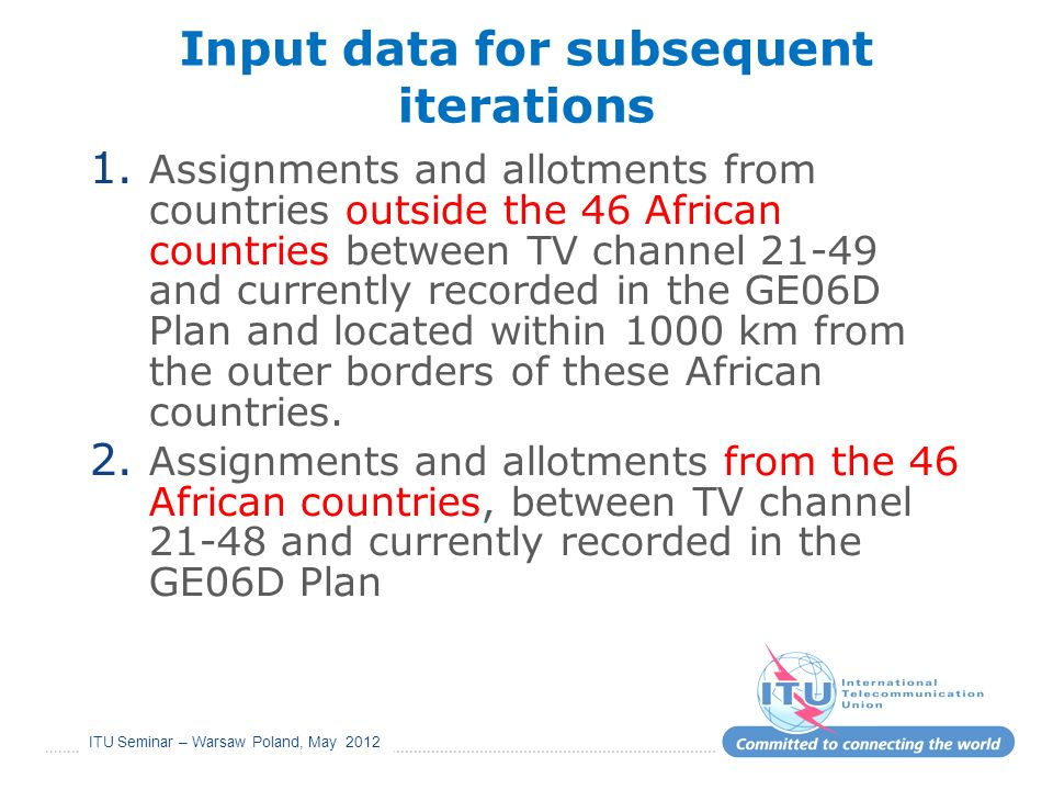 ITU Seminar – Warsaw Poland, May 2012 Input data for subsequent iterations 1. Assignments and allotments from countries outside the 46 African countri
