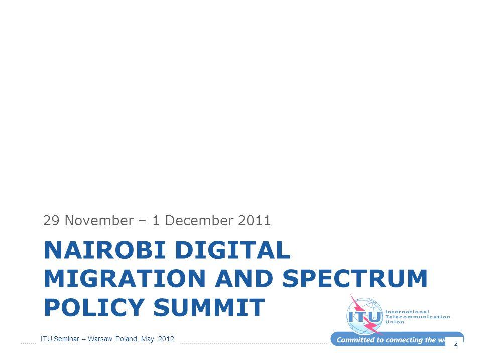 ITU Seminar – Warsaw Poland, May 2012 NAIROBI DIGITAL MIGRATION AND SPECTRUM POLICY SUMMIT 29 November – 1 December 2011 2