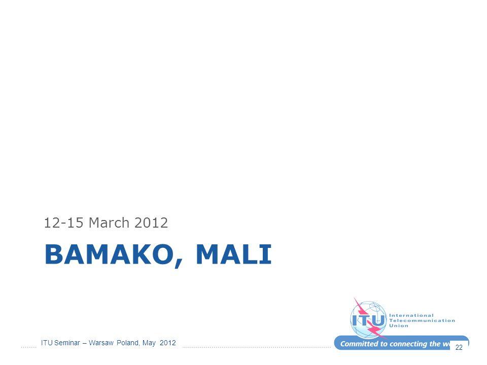 ITU Seminar – Warsaw Poland, May 2012 BAMAKO, MALI 12-15 March 2012 22