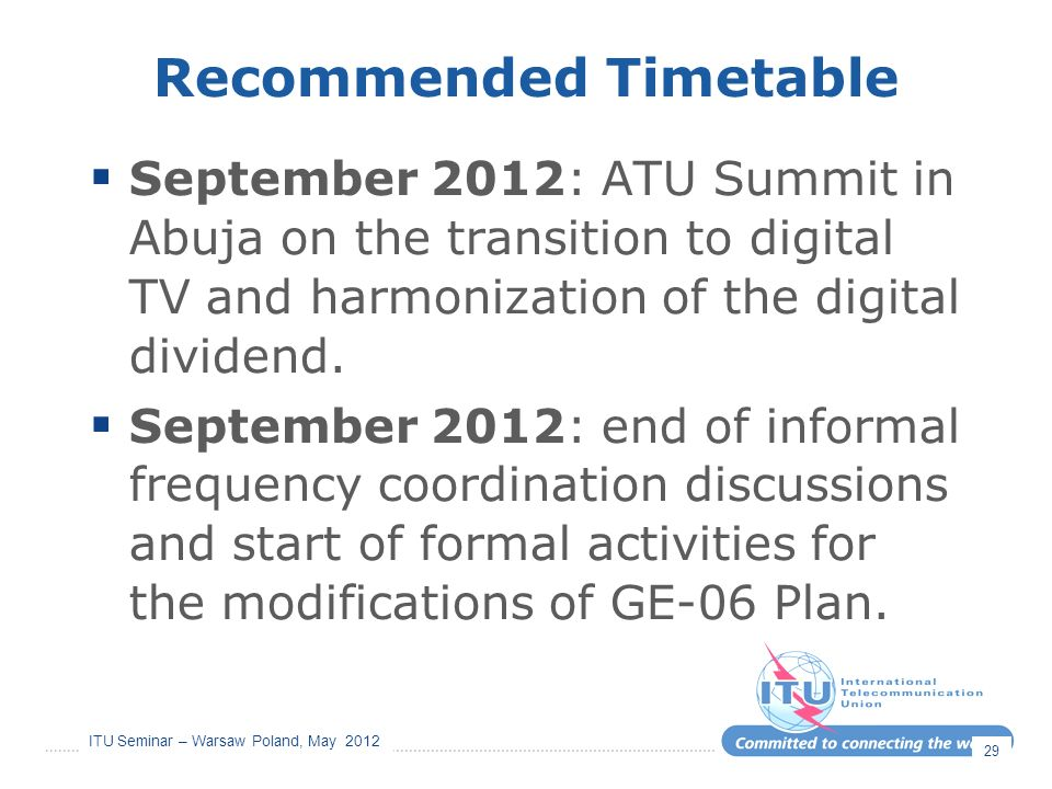ITU Seminar – Warsaw Poland, May 2012 Recommended Timetable September 2012: ATU Summit in Abuja on the transition to digital TV and harmonization of t