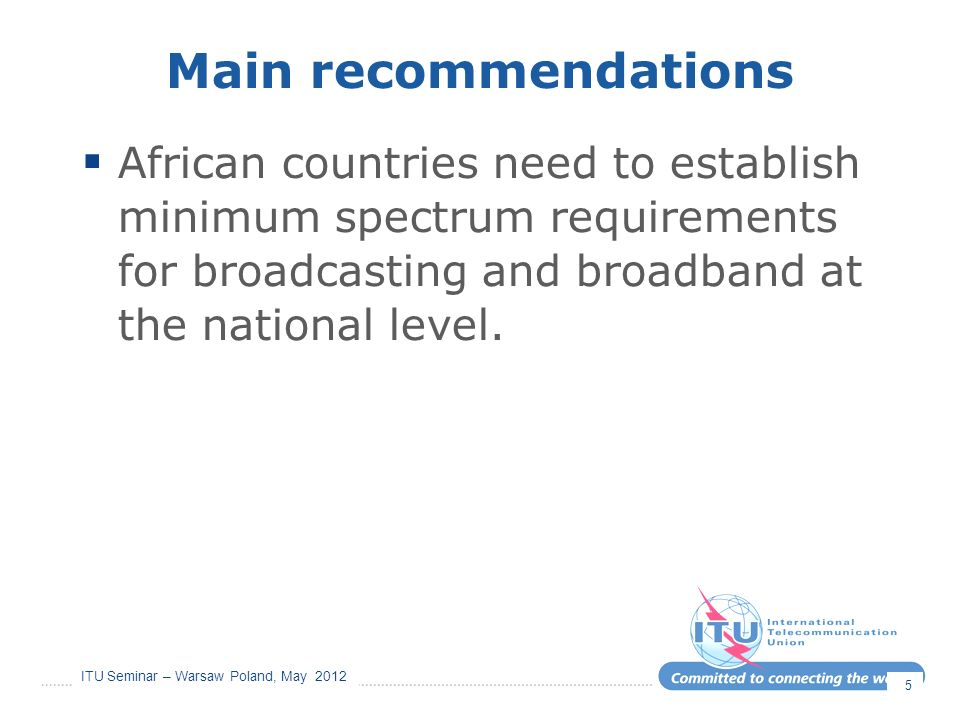 ITU Seminar – Warsaw Poland, May 2012 Main recommendations African countries need to establish minimum spectrum requirements for broadcasting and broadband at the national level.