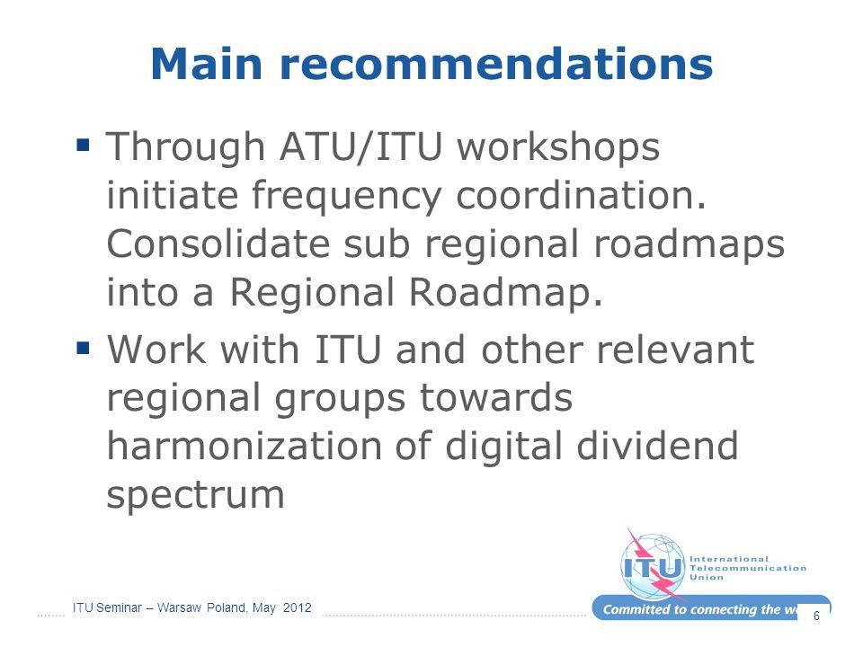 ITU Seminar – Warsaw Poland, May 2012 Main recommendations Through ATU/ITU workshops initiate frequency coordination. Consolidate sub regional roadmap
