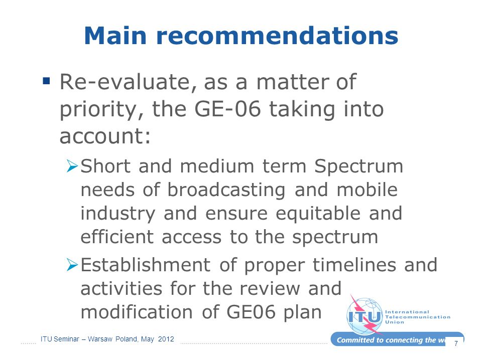 ITU Seminar – Warsaw Poland, May 2012 Main recommendations Re-evaluate, as a matter of priority, the GE-06 taking into account: Short and medium term