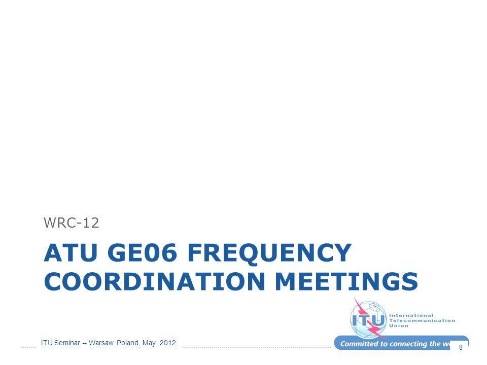 ITU Seminar – Warsaw Poland, May 2012 ATU GE06 FREQUENCY COORDINATION MEETINGS WRC-12 8