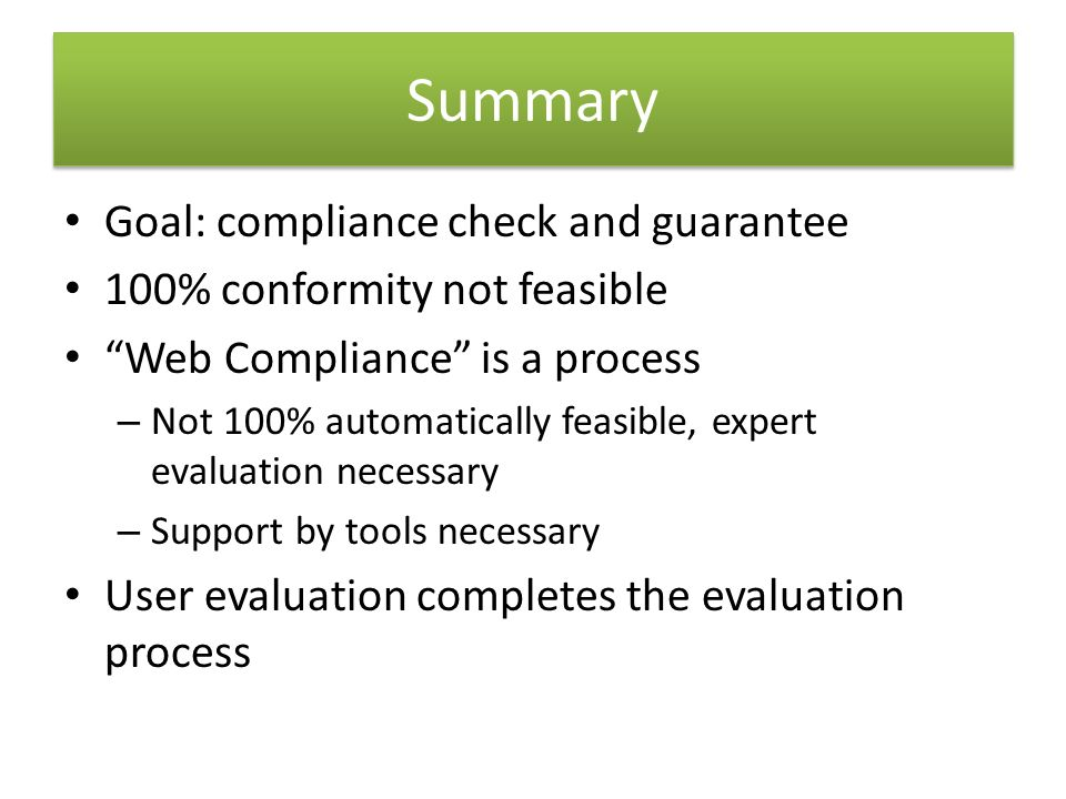 Goal: compliance check and guarantee 100% conformity not feasible Web Compliance is a process – Not 100% automatically feasible, expert evaluation necessary – Support by tools necessary User evaluation completes the evaluation process