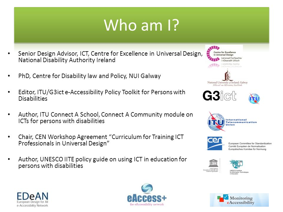 Senior Design Advisor, ICT, Centre for Excellence in Universal Design, National Disability Authority Ireland PhD, Centre for Disability law and Policy, NUI Galway Editor, ITU/G3ict e-Accessibility Policy Toolkit for Persons with Disabilities Author, ITU Connect A School, Connect A Community module on ICTs for persons with disabilities Chair, CEN Workshop Agreement Curriculum for Training ICT Professionals in Universal Design Author, UNESCO IITE policy guide on using ICT in education for persons with disabilities
