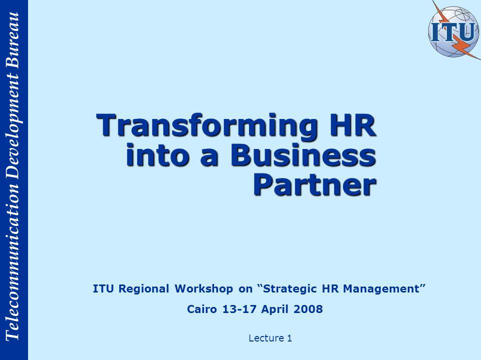 Telecommunication Development Bureau Transforming HR into a Business Partner ITU Regional Workshop on Strategic HR Management Cairo 13-17 April 2008 L
