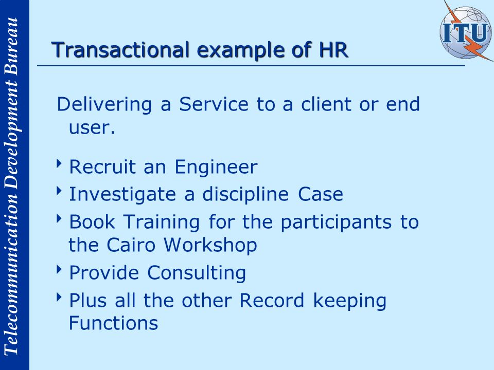 Telecommunication Development Bureau Transactional example of HR Delivering a Service to a client or end user. Recruit an Engineer Investigate a disci