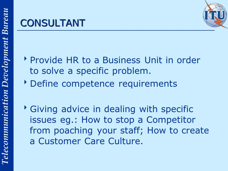 Telecommunication Development Bureau CONSULTANT Provide HR to a Business Unit in order to solve a specific problem. Define competence requirements Giv
