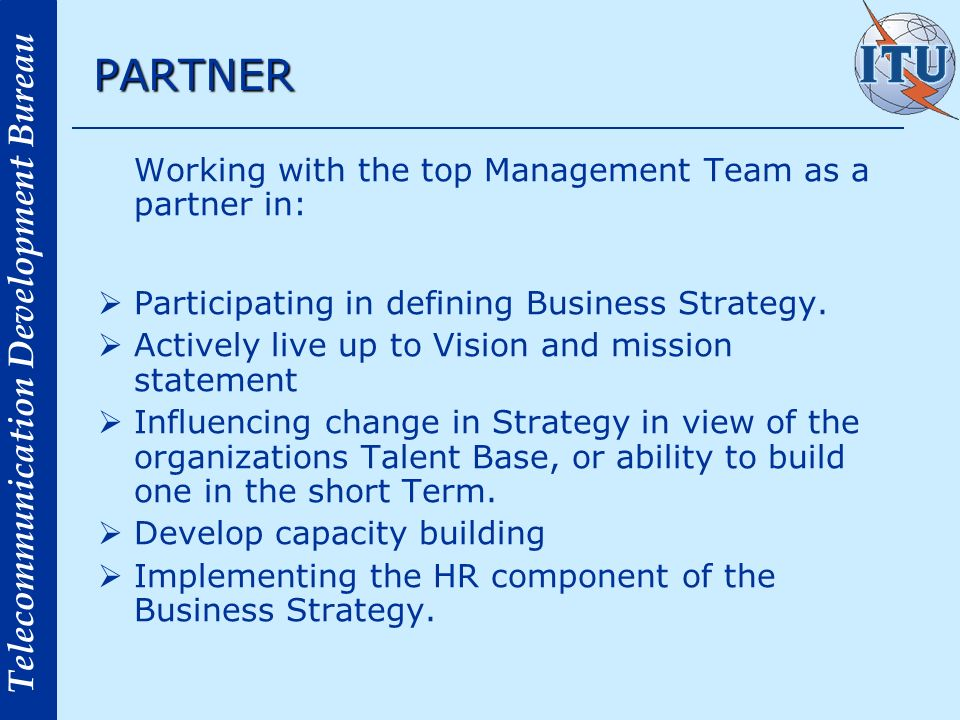 Telecommunication Development Bureau PARTNER Working with the top Management Team as a partner in: Participating in defining Business Strategy. Active