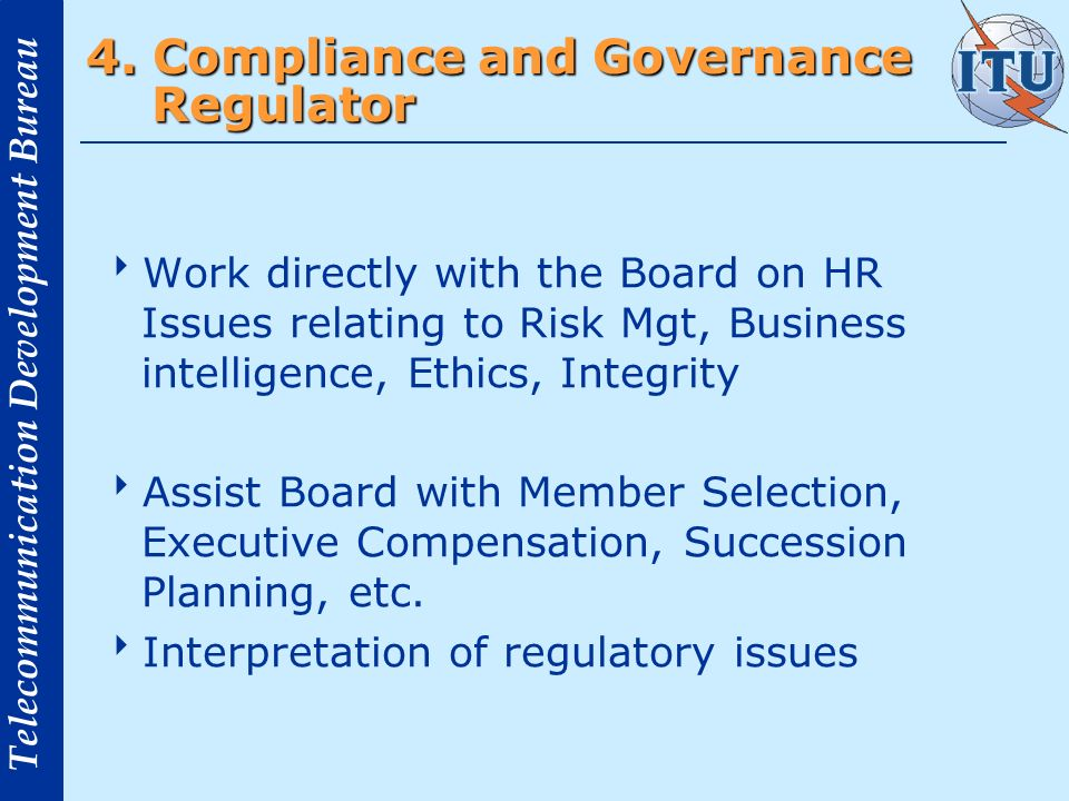 Telecommunication Development Bureau 4. Compliance and Governance Regulator Work directly with the Board on HR Issues relating to Risk Mgt, Business i